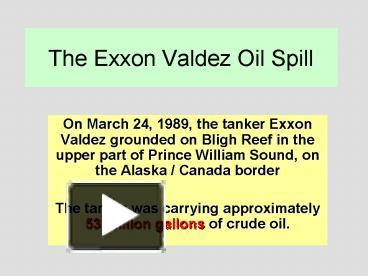 a description of the exxon valdez oil spill Case description shortly after midnight on march 24, 1989, the t/v exxon valdez ran aground on bligh reef in prince william sound, alaska, spilling almost eleven million gallons of north slope crude oil the oil moved along the coastline of alaska, contaminating portions of the shoreline of prince william sound, the.