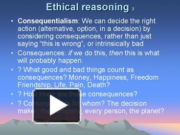 ethical reasoning One of the greatest problems, perhaps the greatest problem, of philosophy is how ethical claims fit with other kinds of claims or, equivalently, how a world that science describes only in terms of what is, might also have facts about what should be philosophers call ethical and also aesthetic.