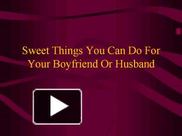 Ppt Sweet Things You Can Do For Your Boyfriend Or Husband