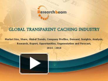 global transparent caching market 2014 2018 The global transparent cache market report includes a 03/09/2018 -- global transparent cache market report provides an in-depth caching refers to the.
